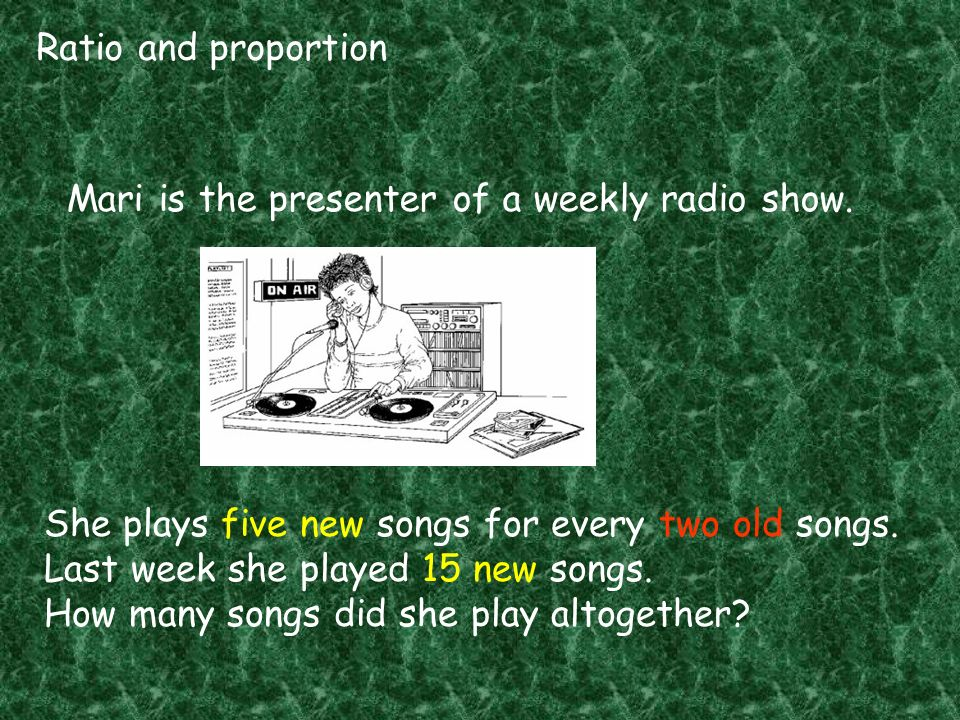 Ratio and proportion Mari is the presenter of a weekly radio show. She plays five new songs for every two old songs.