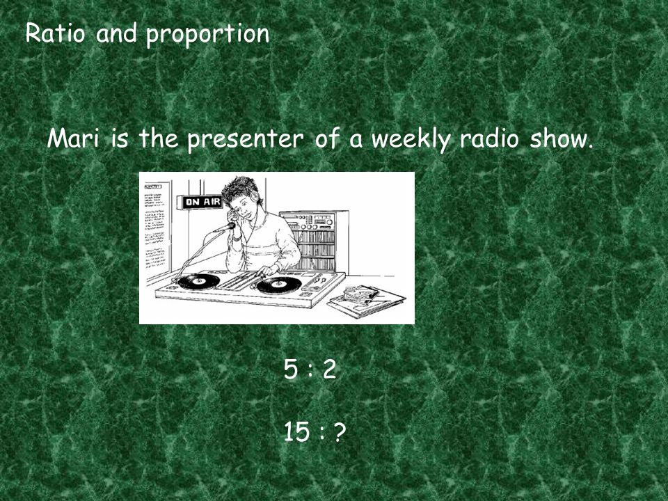 Ratio and proportion Mari is the presenter of a weekly radio show. 5 : 2 15 :