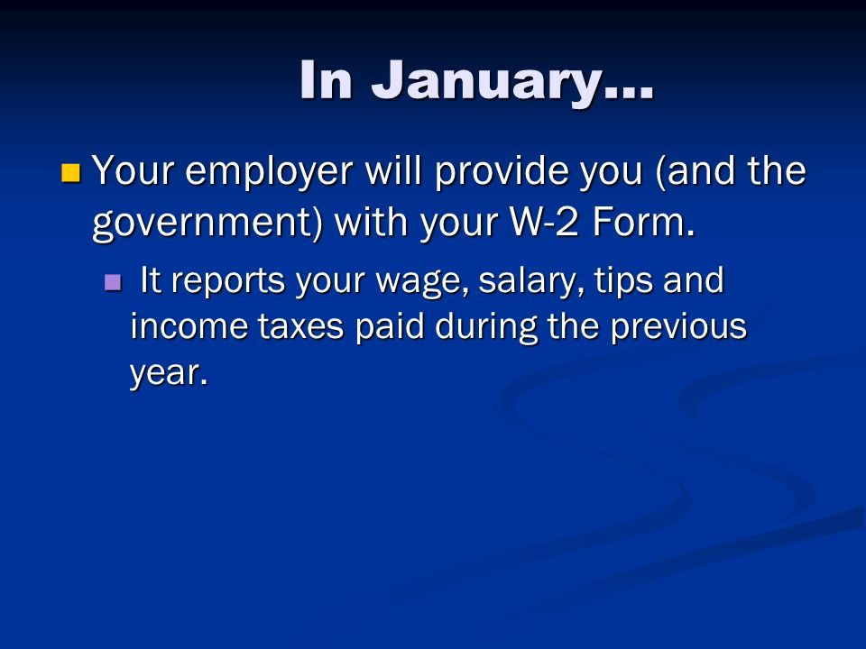In January… Your employer will provide you (and the government) with your W-2 Form.