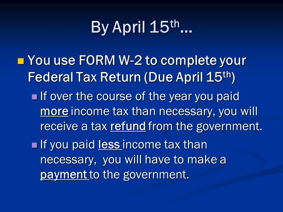 By April 15th… You use FORM W-2 to complete your Federal Tax Return (Due April 15th)
