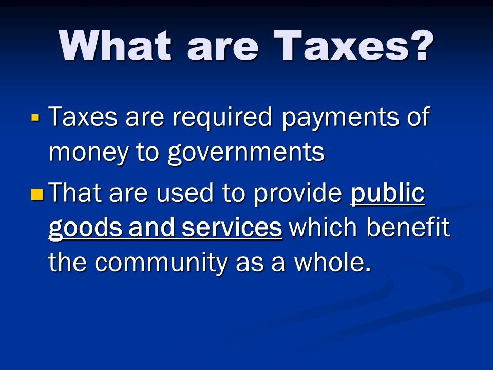 What are Taxes Taxes are required payments of money to governments