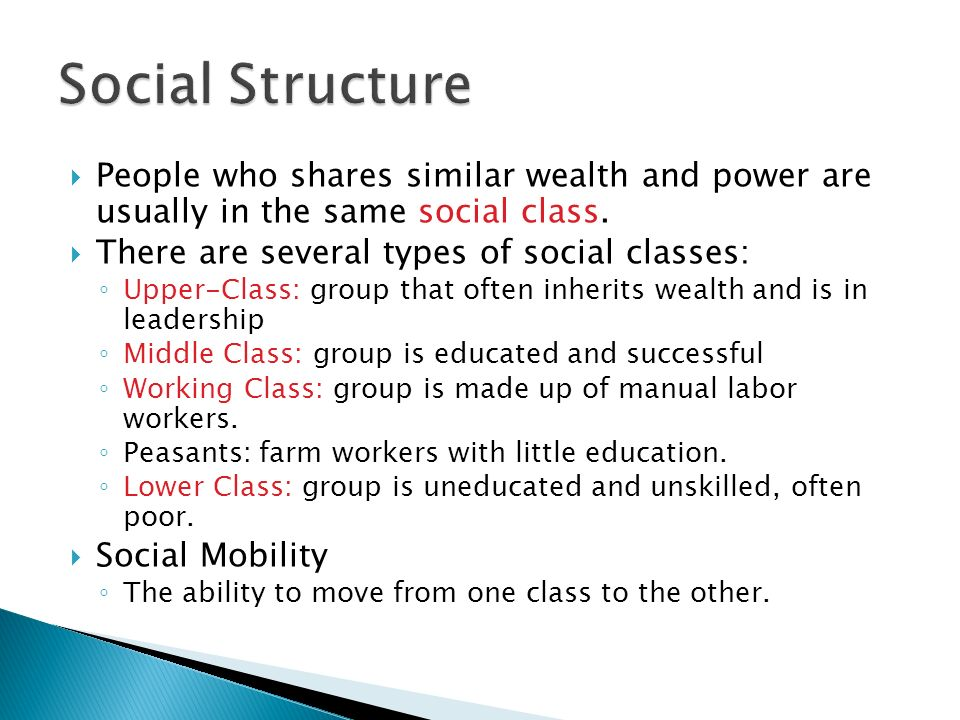 Social Structure People who shares similar wealth and power are usually in the same social class. There are several types of social classes: