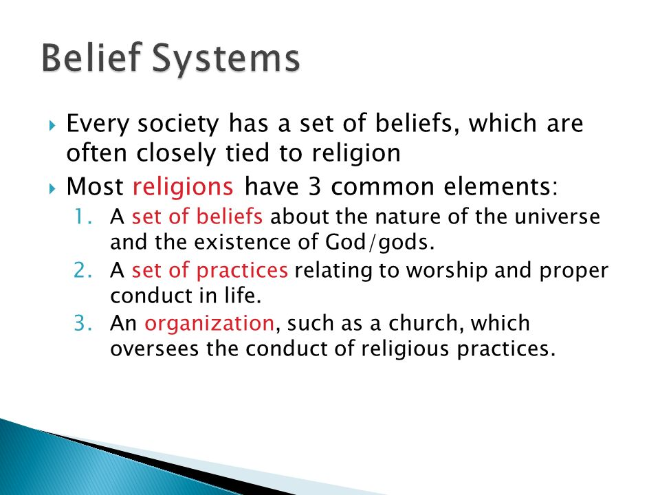 Belief Systems Every society has a set of beliefs, which are often closely tied to religion. Most religions have 3 common elements: