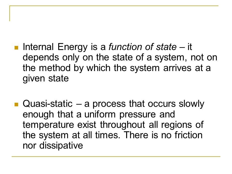 Internal Energy is a function of state – it depends only on the state of a system, not on the method by which the system arrives at a given state