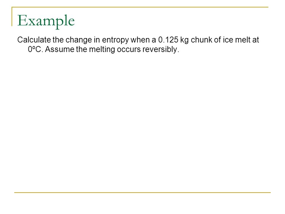 Example Calculate the change in entropy when a kg chunk of ice melt at 0ºC.