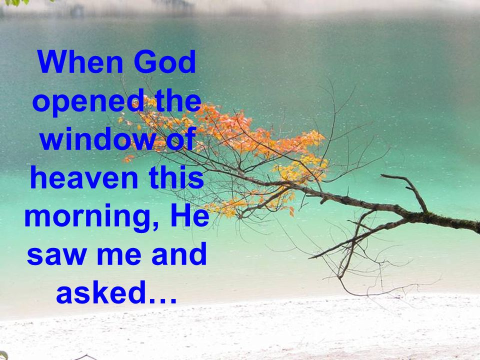 When God opened the window of heaven this morning, He saw me and asked…