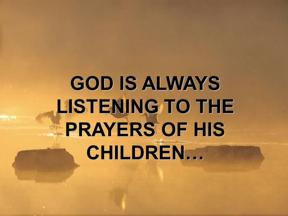 GOD IS ALWAYS LISTENING TO THE PRAYERS OF HIS CHILDREN…