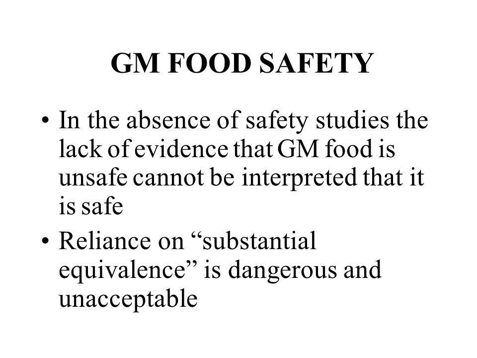 GM FOOD SAFETY In the absence of safety studies the lack of evidence that GM food is unsafe cannot be interpreted that it is safe.