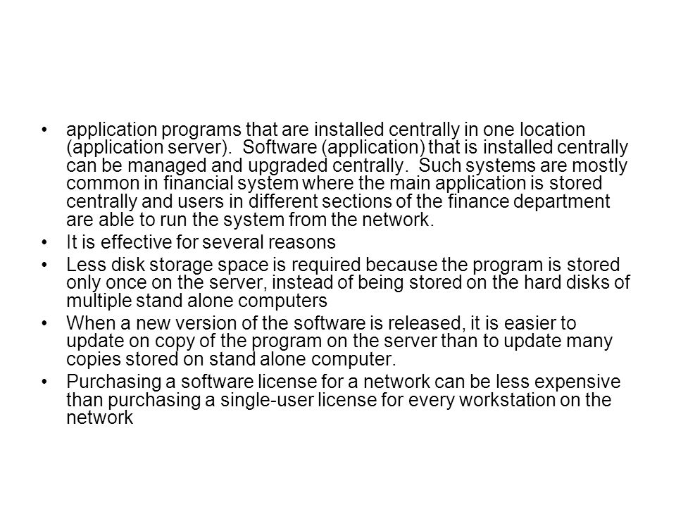 application programs that are installed centrally in one location (application server). Software (application) that is installed centrally can be managed and upgraded centrally. Such systems are mostly common in financial system where the main application is stored centrally and users in different sections of the finance department are able to run the system from the network.