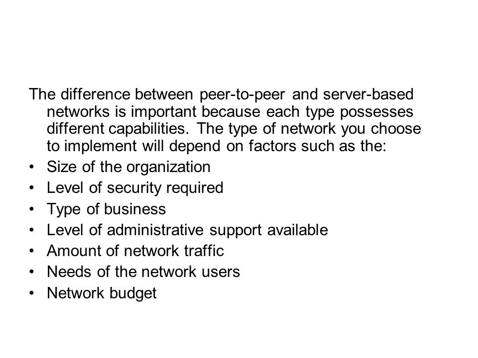The difference between peer-to-peer and server-based networks is important because each type possesses different capabilities. The type of network you choose to implement will depend on factors such as the: