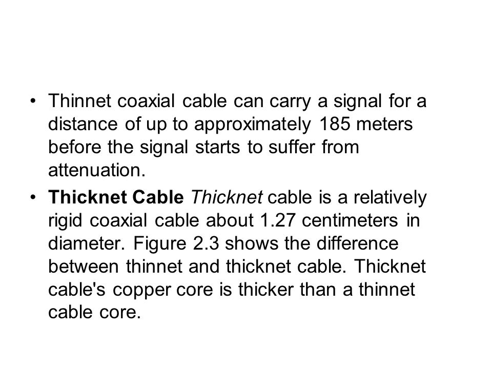 Thinnet coaxial cable can carry a signal for a distance of up to approximately 185 meters before the signal starts to suffer from attenuation.