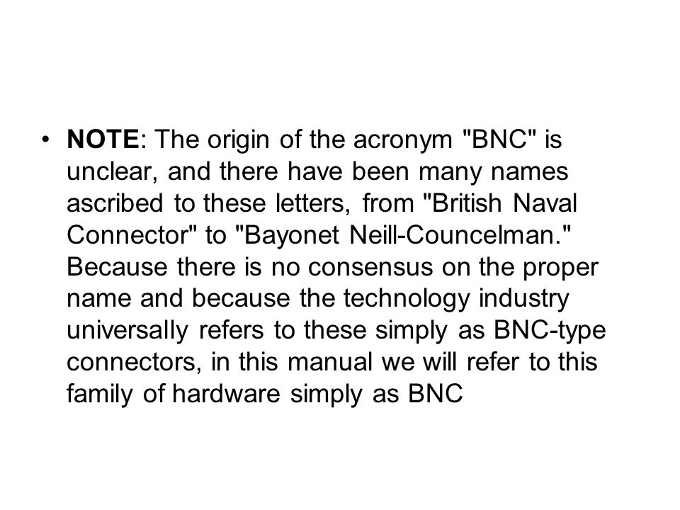 NOTE: The origin of the acronym BNC is unclear, and there have been many names ascribed to these letters, from British Naval Connector to Bayonet Neill-Councelman. Because there is no consensus on the proper name and because the technology industry universally refers to these simply as BNC-type connectors, in this manual we will refer to this family of hardware simply as BNC
