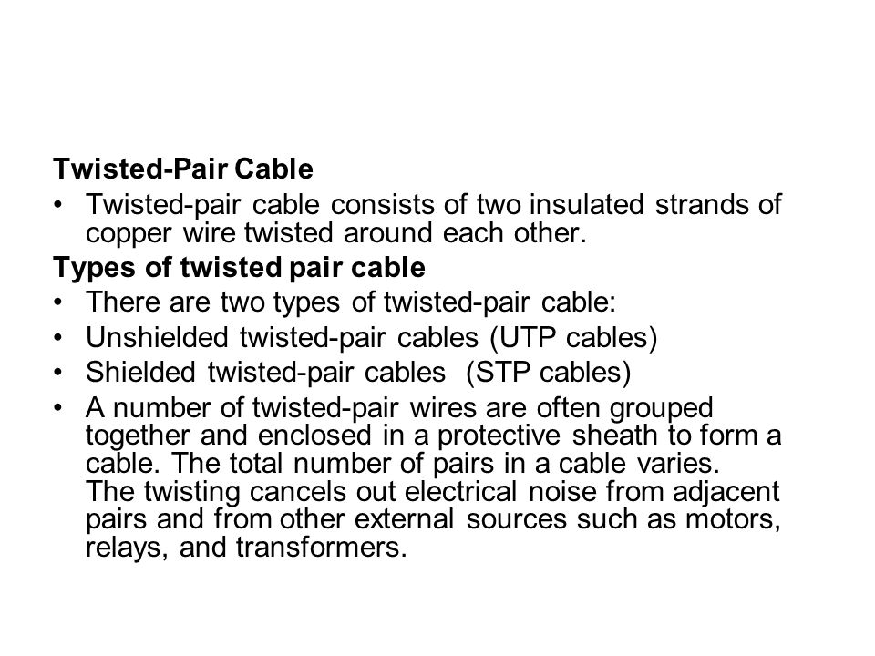 Twisted-Pair Cable Twisted-pair cable consists of two insulated strands of copper wire twisted around each other.