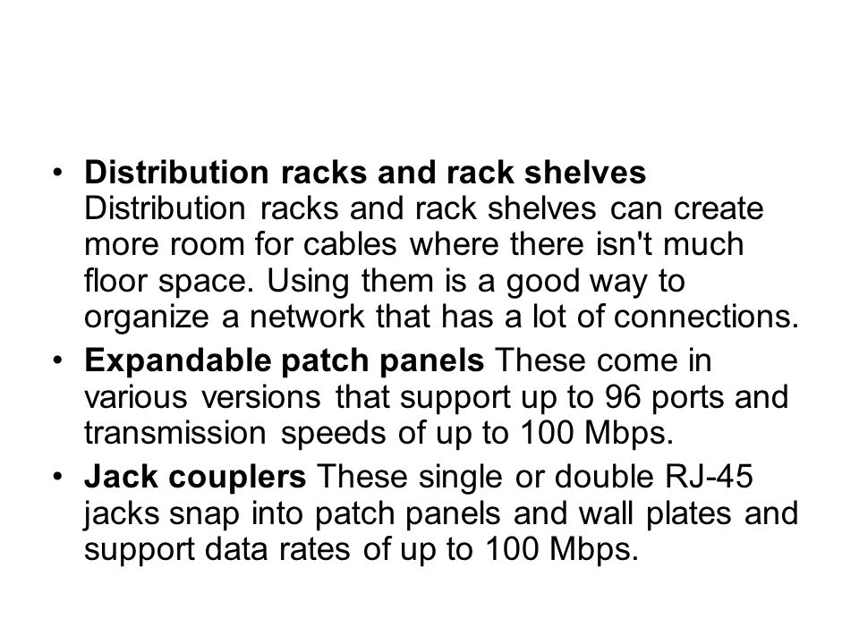 Distribution racks and rack shelves Distribution racks and rack shelves can create more room for cables where there isn t much floor space. Using them is a good way to organize a network that has a lot of connections.