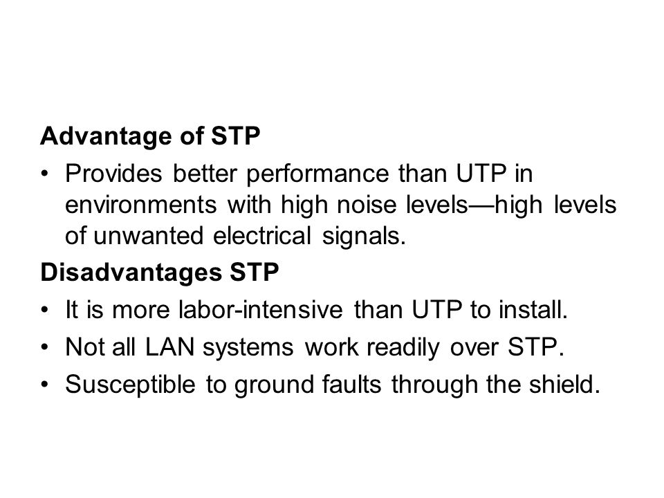 Advantage of STP Provides better performance than UTP in environments with high noise levels—high levels of unwanted electrical signals.