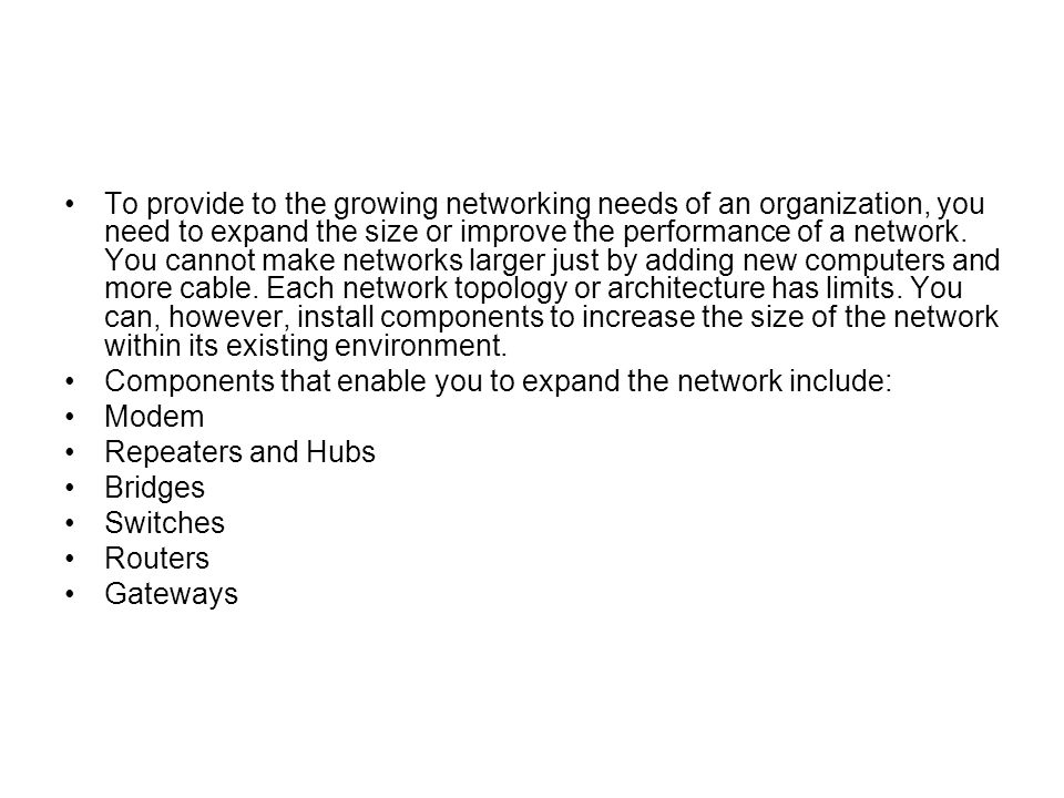 To provide to the growing networking needs of an organization, you need to expand the size or improve the performance of a network. You cannot make networks larger just by adding new computers and more cable. Each network topology or architecture has limits. You can, however, install components to increase the size of the network within its existing environment.