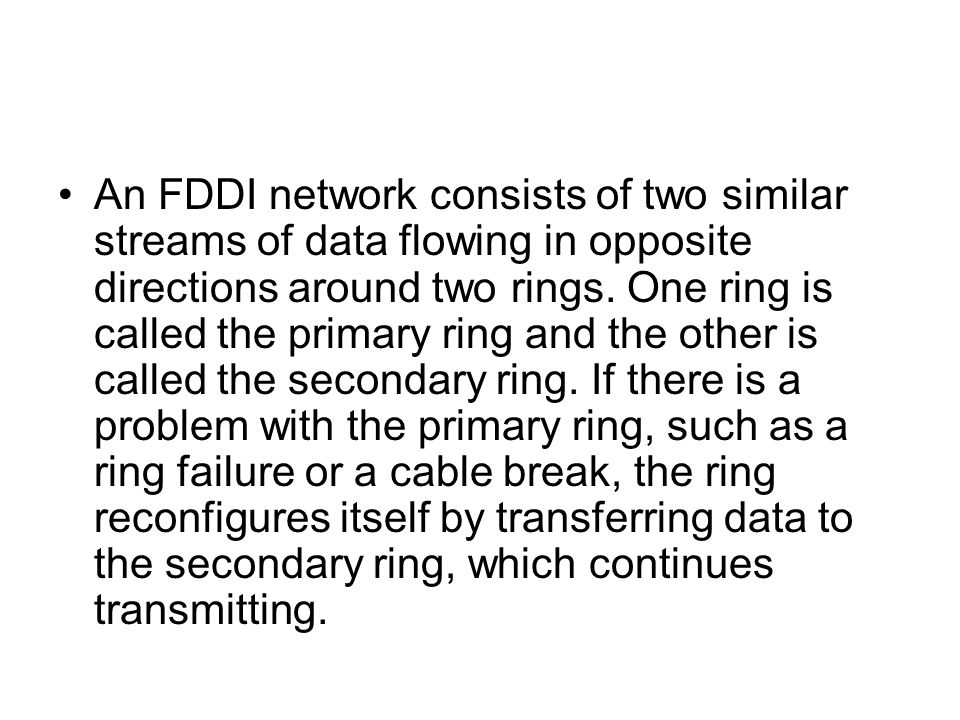 An FDDI network consists of two similar streams of data flowing in opposite directions around two rings.