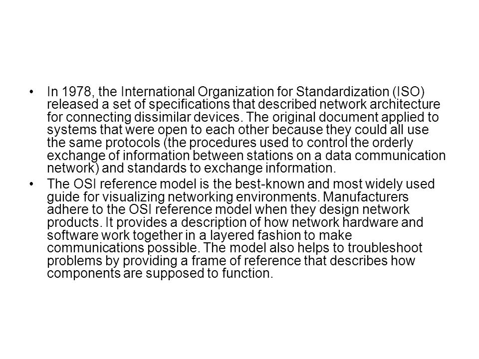 In 1978, the International Organization for Standardization (ISO) released a set of specifications that described network architecture for connecting dissimilar devices. The original document applied to systems that were open to each other because they could all use the same protocols (the procedures used to control the orderly exchange of information between stations on a data communication network) and standards to exchange information.