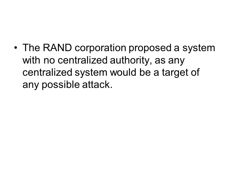 The RAND corporation proposed a system with no centralized authority, as any centralized system would be a target of any possible attack.