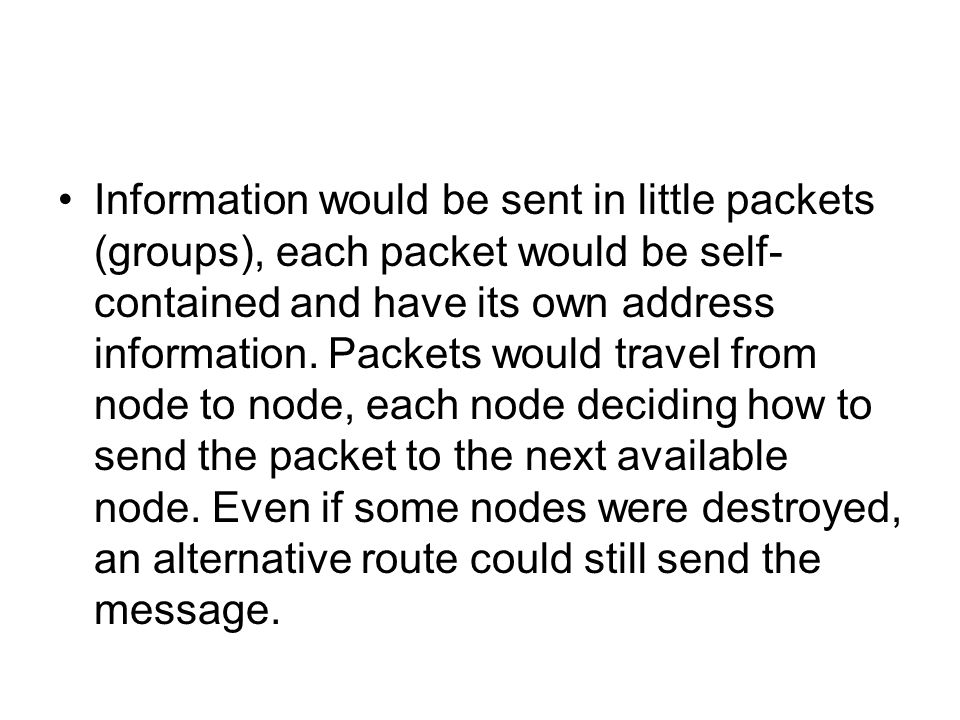 Information would be sent in little packets (groups), each packet would be self-contained and have its own address information.