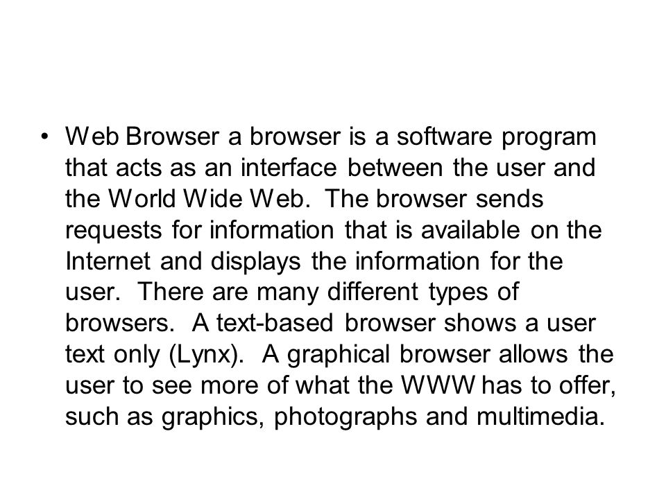 Web Browser a browser is a software program that acts as an interface between the user and the World Wide Web.