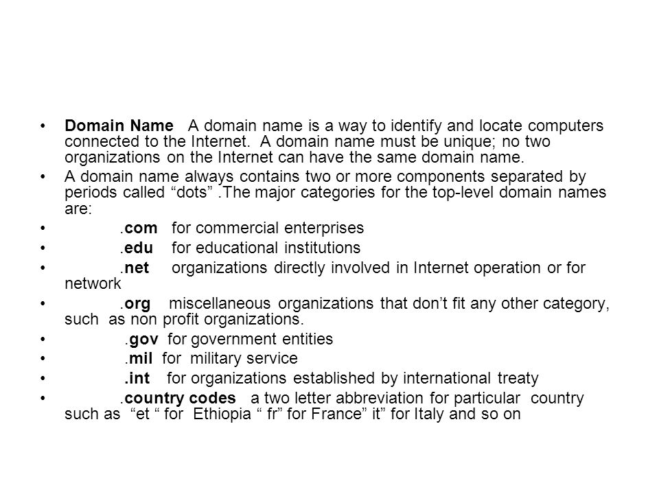 Domain Name A domain name is a way to identify and locate computers connected to the Internet. A domain name must be unique; no two organizations on the Internet can have the same domain name.