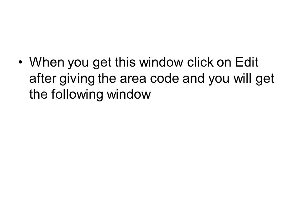 When you get this window click on Edit after giving the area code and you will get the following window