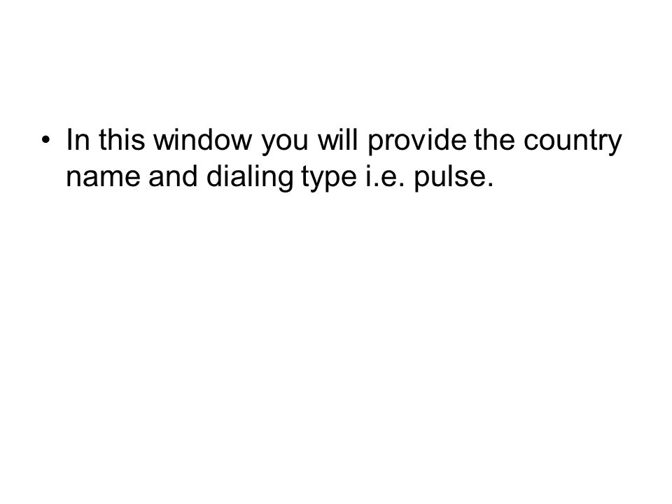In this window you will provide the country name and dialing type i. e