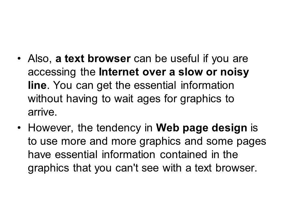 Also, a text browser can be useful if you are accessing the Internet over a slow or noisy line. You can get the essential information without having to wait ages for graphics to arrive.