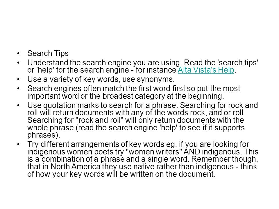 Search Tips Understand the search engine you are using. Read the search tips or help for the search engine - for instance Alta Vista s Help.