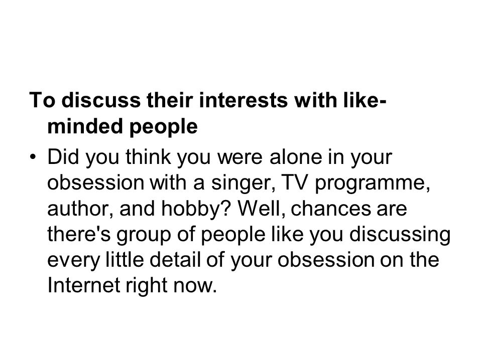 To discuss their interests with like-minded people