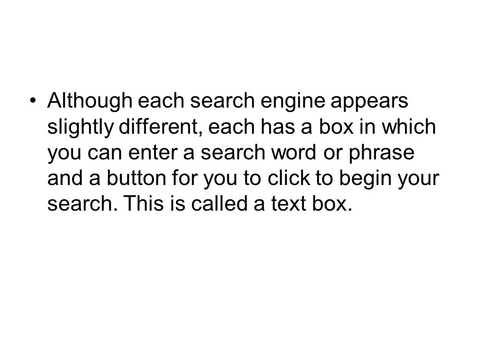 Although each search engine appears slightly different, each has a box in which you can enter a search word or phrase and a button for you to click to begin your search.