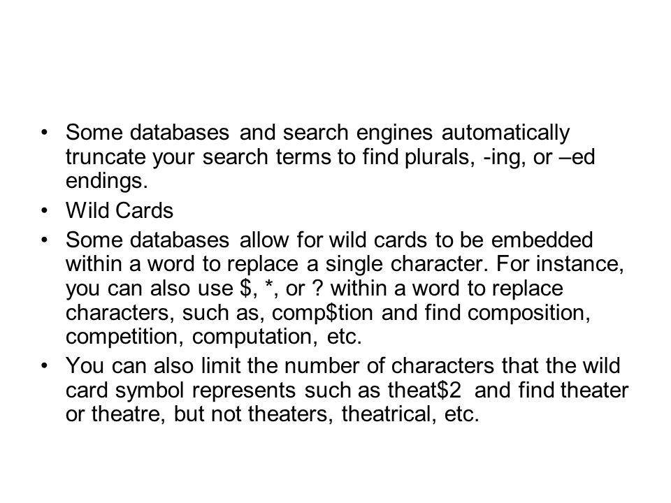 Some databases and search engines automatically truncate your search terms to find plurals, -ing, or –ed endings.