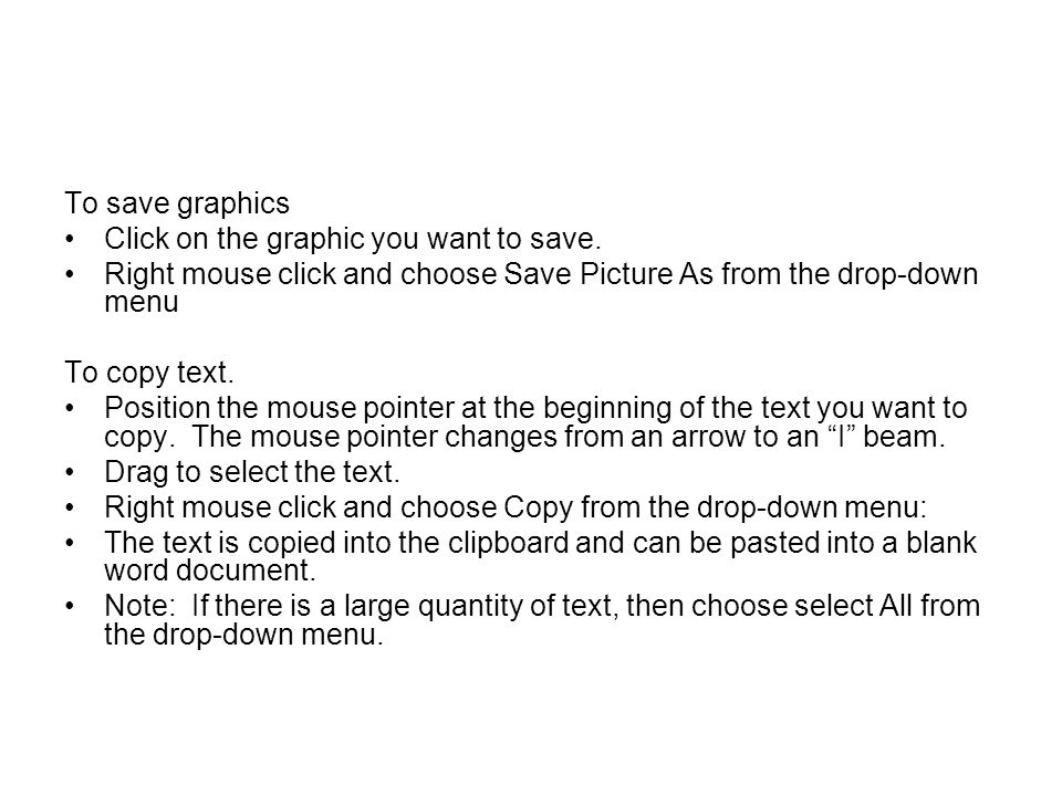 To save graphics Click on the graphic you want to save. Right mouse click and choose Save Picture As from the drop-down menu.