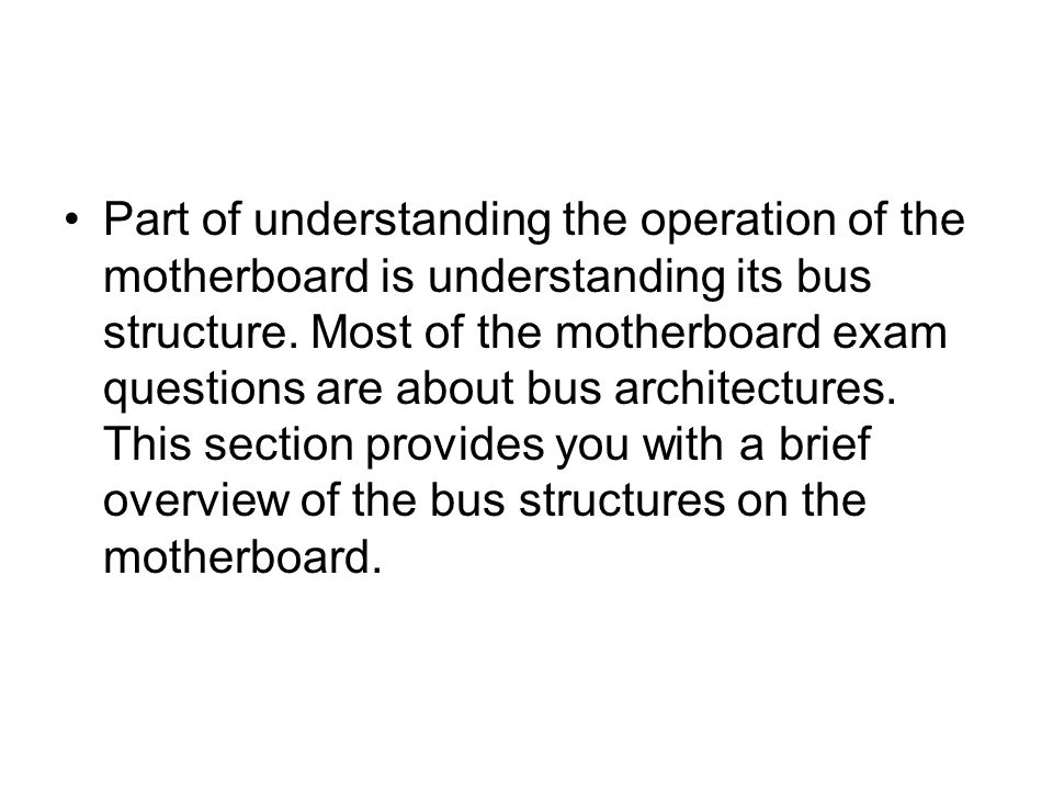 Part of understanding the operation of the motherboard is understanding its bus structure.