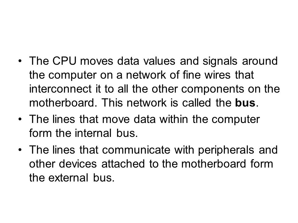 The CPU moves data values and signals around the computer on a network of fine wires that interconnect it to all the other components on the motherboard. This network is called the bus.
