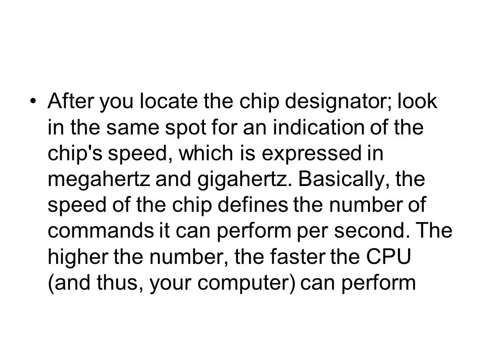 After you locate the chip designator; look in the same spot for an indication of the chip s speed, which is expressed in megahertz and gigahertz.