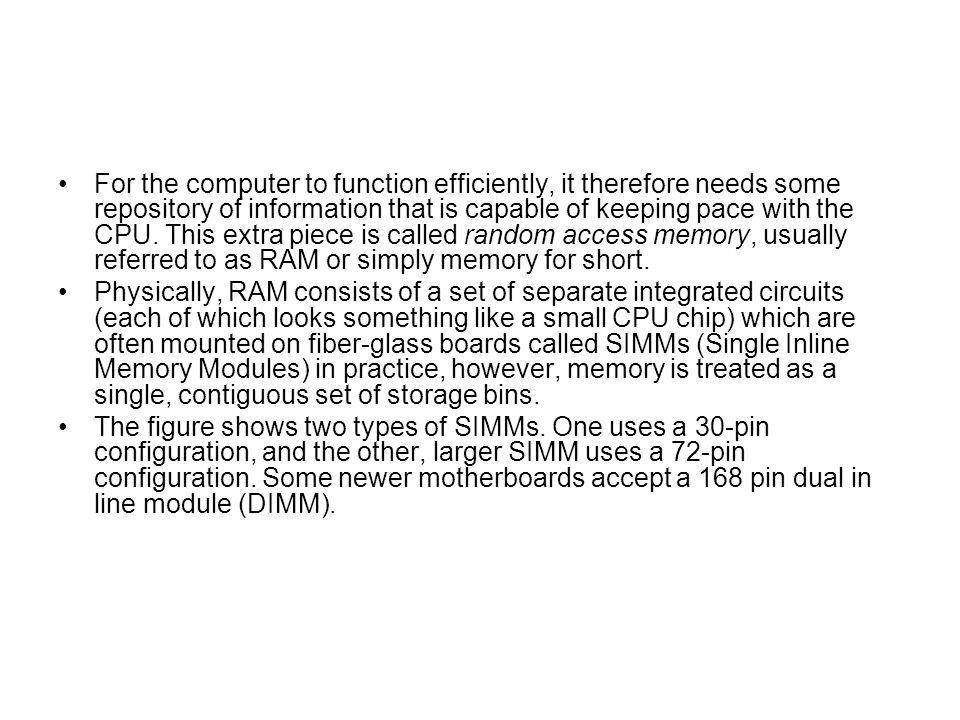 For the computer to function efficiently, it therefore needs some repository of information that is capable of keeping pace with the CPU. This extra piece is called random access memory, usually referred to as RAM or simply memory for short.
