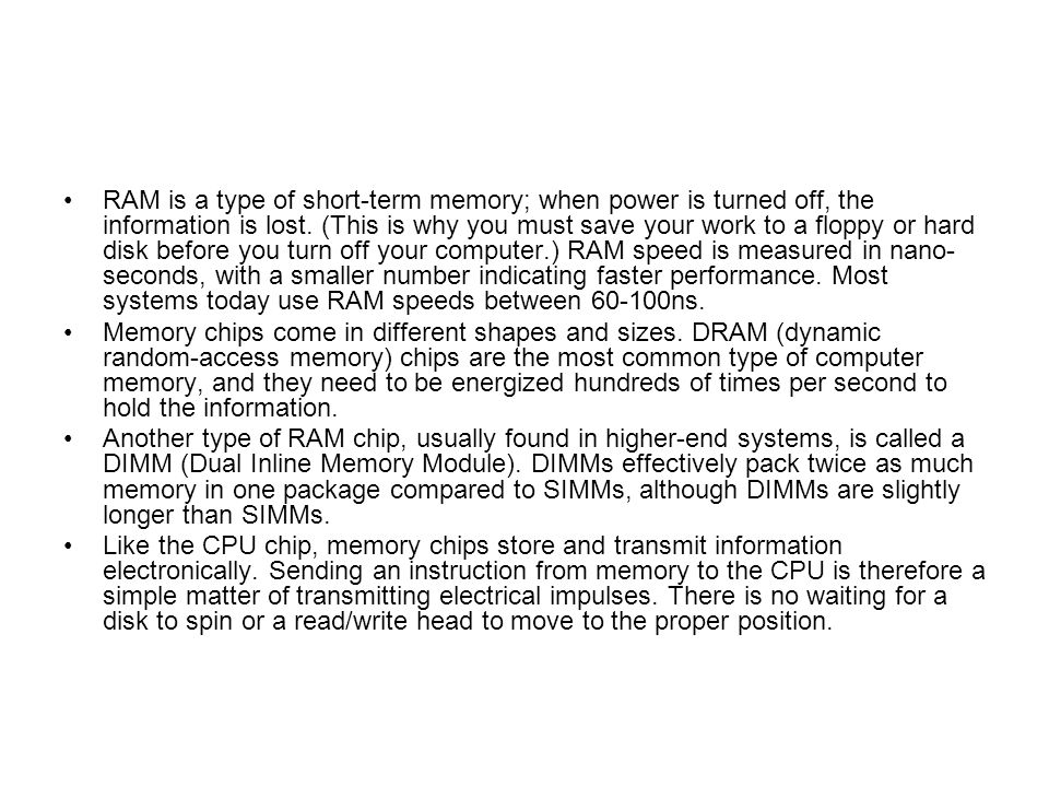 RAM is a type of short-term memory; when power is turned off, the information is lost. (This is why you must save your work to a floppy or hard disk before you turn off your computer.) RAM speed is measured in nano-seconds, with a smaller number indicating faster performance. Most systems today use RAM speeds between 60-100ns.