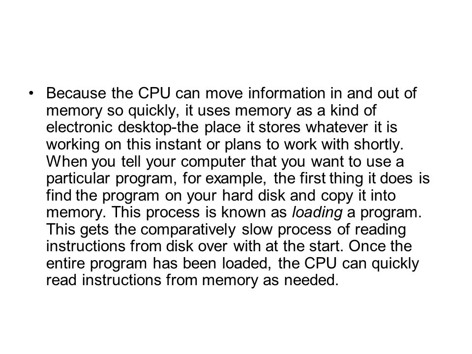 Because the CPU can move information in and out of memory so quickly, it uses memory as a kind of electronic desktop-the place it stores whatever it is working on this instant or plans to work with shortly.
