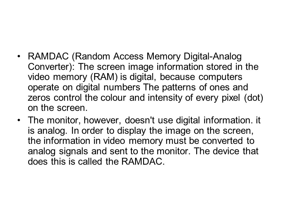RAMDAC (Random Access Memory Digital-Analog Converter): The screen image information stored in the video memory (RAM) is digital, because computers operate on digital numbers The patterns of ones and zeros control the colour and intensity of every pixel (dot) on the screen.