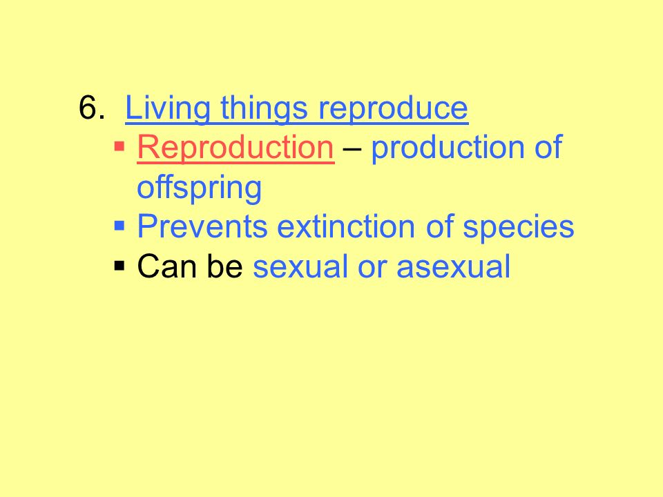 6. Living things reproduce Reproduction – production of offspring. Prevents extinction of species.