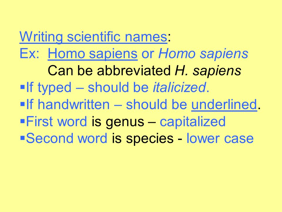 Writing scientific names: Ex: Homo sapiens or Homo sapiens. Can be abbreviated H. sapiens. If typed – should be italicized.