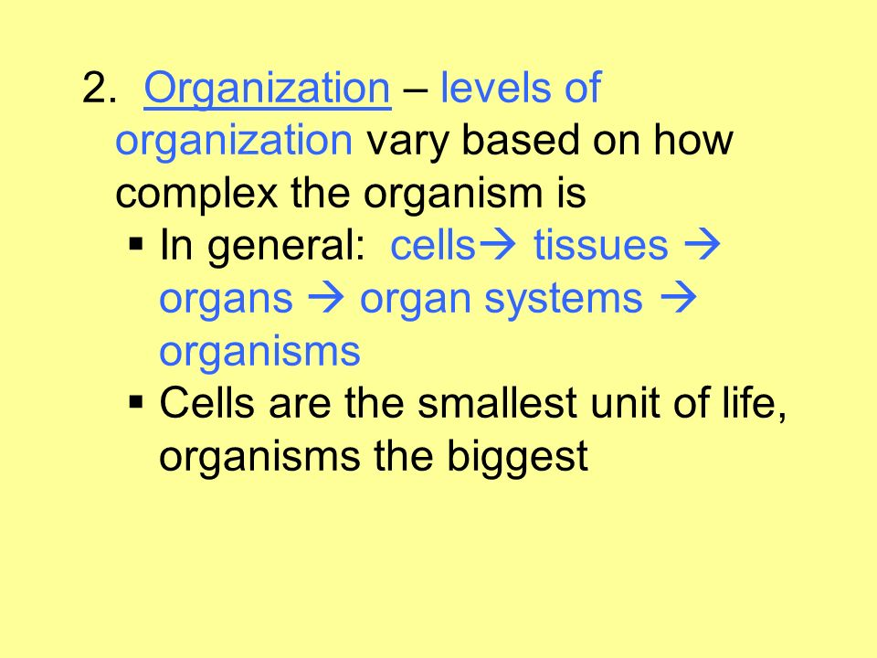 2. Organization – levels of organization vary based on how complex the organism is In general: cells tissues  organs  organ systems  organisms.