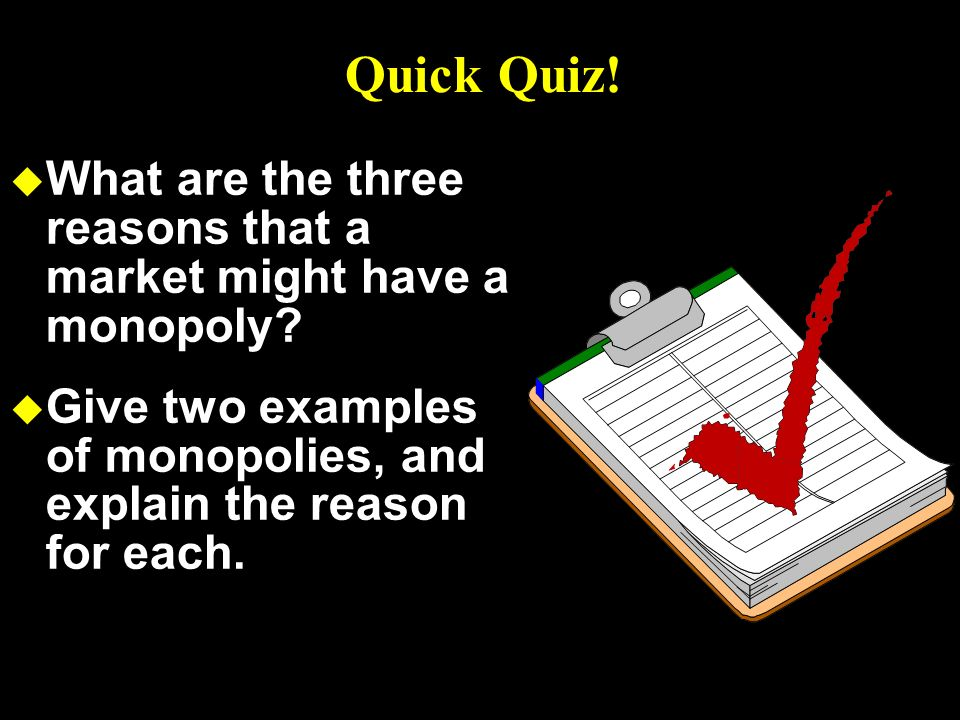 Quick Quiz! What are the three reasons that a market might have a monopoly Give two examples of monopolies, and explain the reason for each.