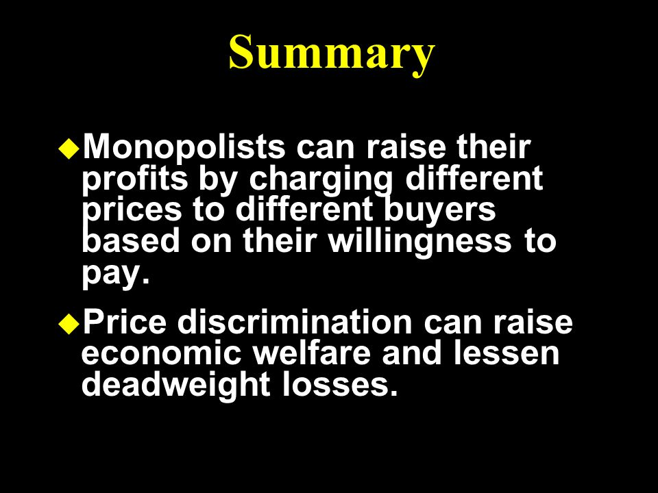 Summary Monopolists can raise their profits by charging different prices to different buyers based on their willingness to pay.
