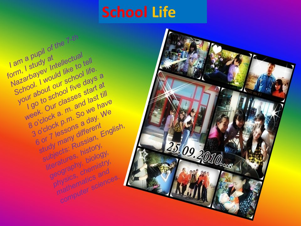 School Life I am a pupil of the 7-th form, I study at Nazarbayev Intellectual School. I would like to tell your about our school life.