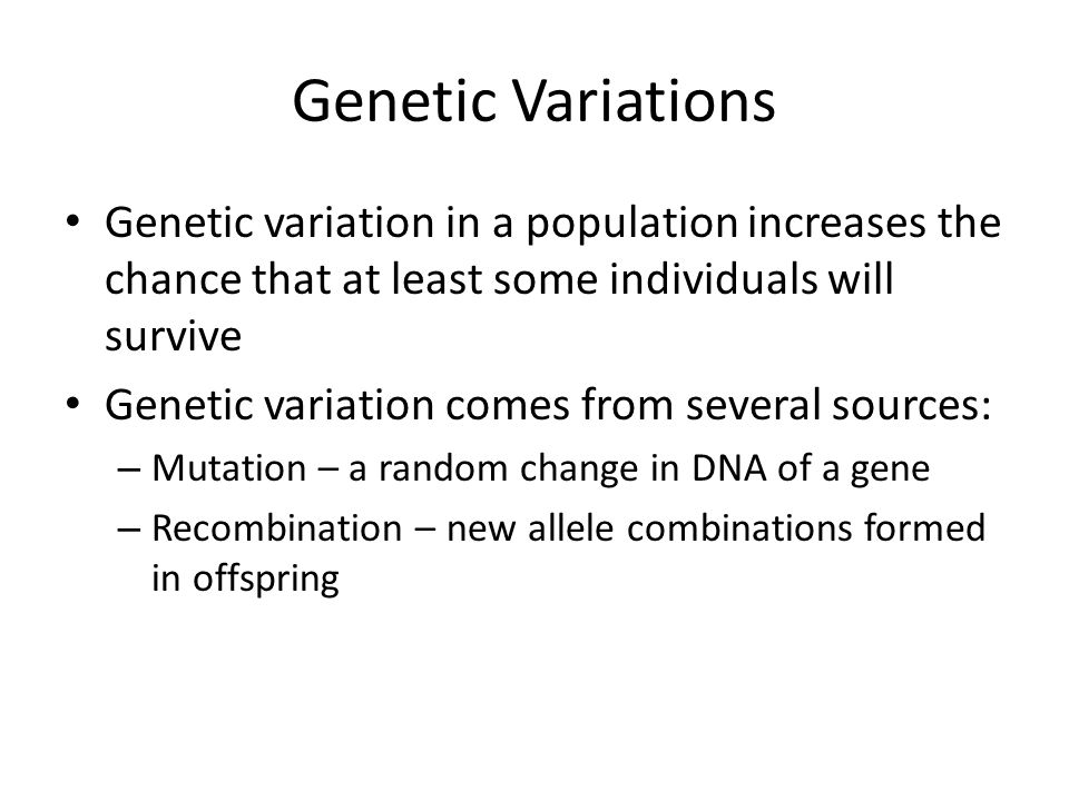 Genetic Variations Genetic variation in a population increases the chance that at least some individuals will survive.