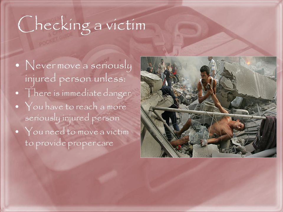 Checking a victim Never move a seriously injured person unless: