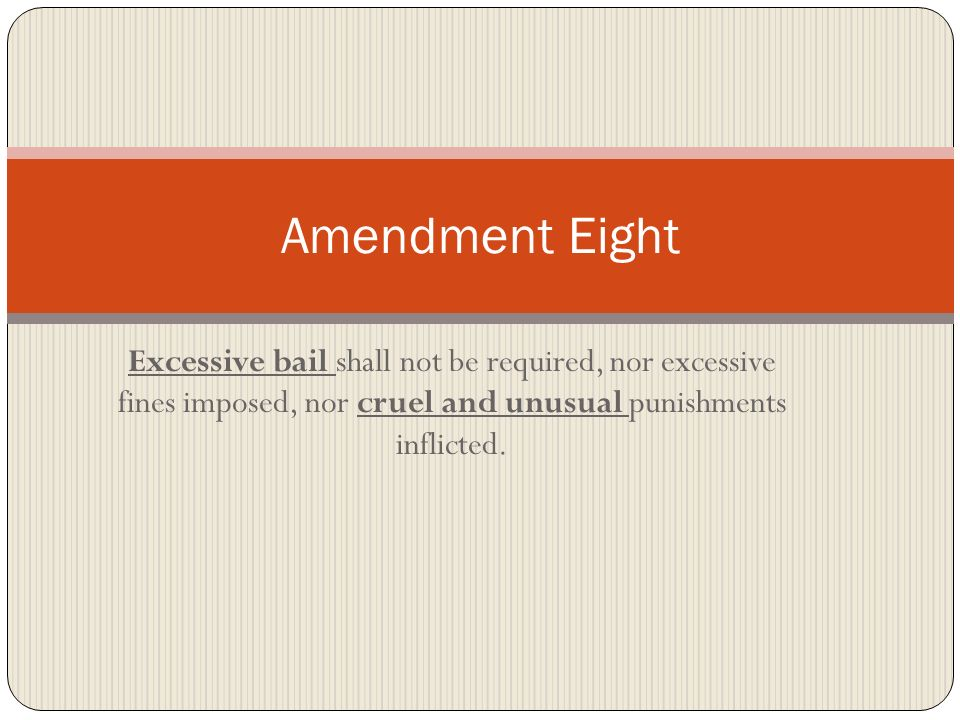 Amendment Eight Excessive bail shall not be required, nor excessive fines imposed, nor cruel and unusual punishments inflicted.